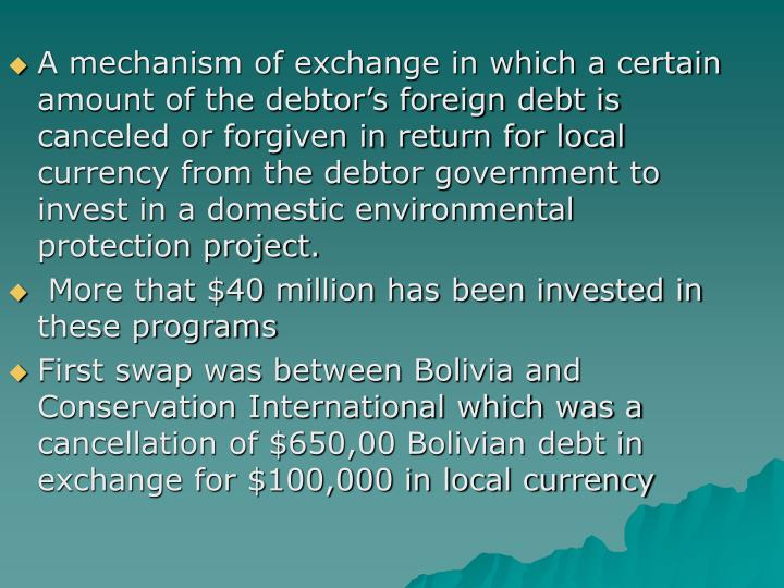A mechanism of exchange in which a certain amount of the debtor's foreign debt is canceled or forgiven in return for local currency from the debtor government to invest in a domestic environmental protection project.