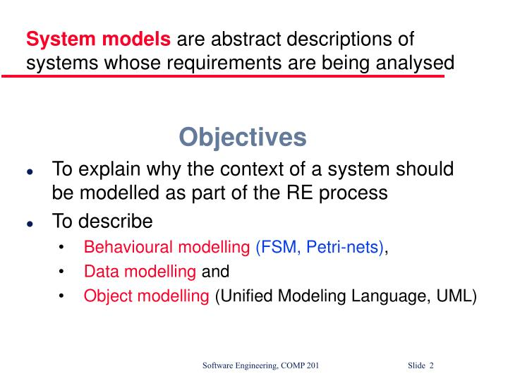 System models are abstract descriptions of systems whose requirements are being analysed