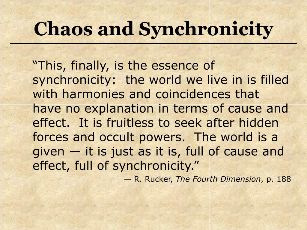 """This, finally, is the essence of synchronicity:  the world we live in is filled with harmonies and coincidences that have no explanation in terms of cause and effect.  It is fruitless to seek after hidden forces and occult powers.  The world is a given — it is just as it is, full of cause and effect, full of synchronicity."""