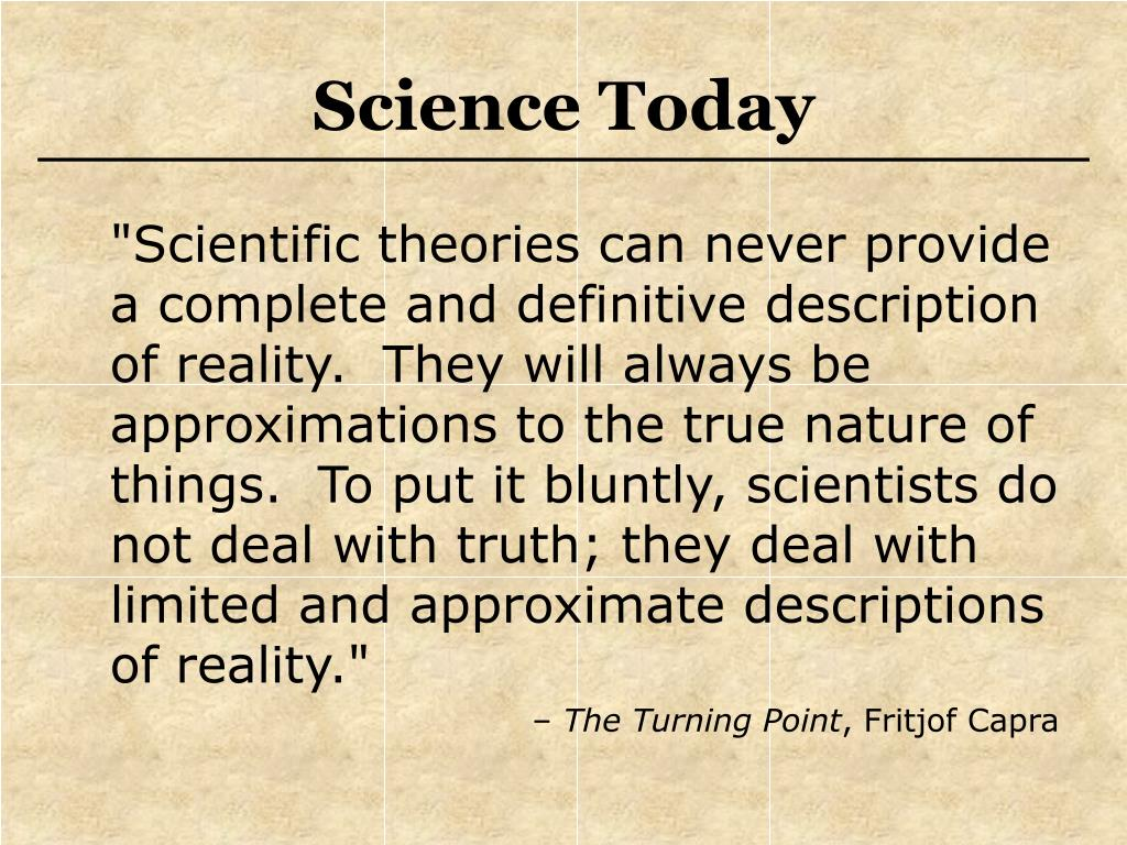 """Scientific theories can never provide a complete and definitive description of reality.  They will always be approximations to the true nature of things.  To put it bluntly, scientists do not deal with truth; they deal with limited and approximate descriptions of reality."""