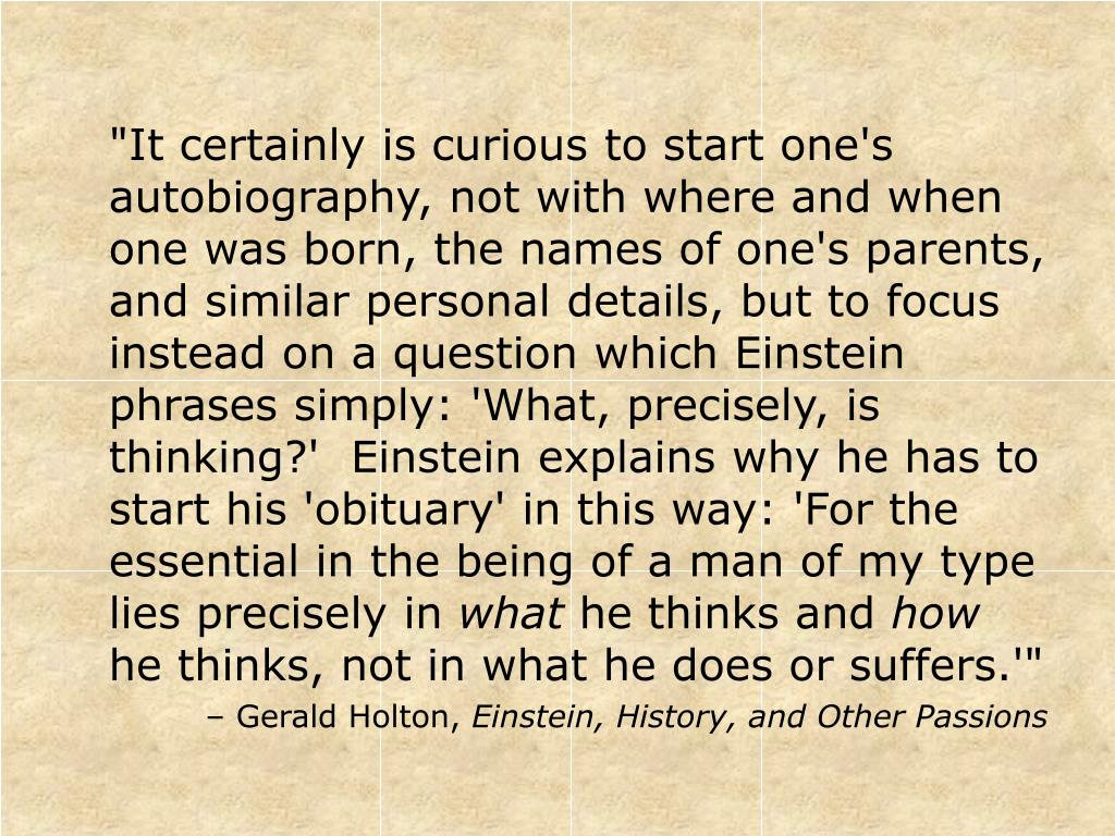 """It certainly is curious to start one's autobiography, not with where and when one was born, the names of one's parents, and similar personal details, but to focus instead on a question which Einstein phrases simply: 'What, precisely, is thinking?'  Einstein explains why he has to start his 'obituary' in this way: 'For the essential in the being of a man of my type lies precisely in"