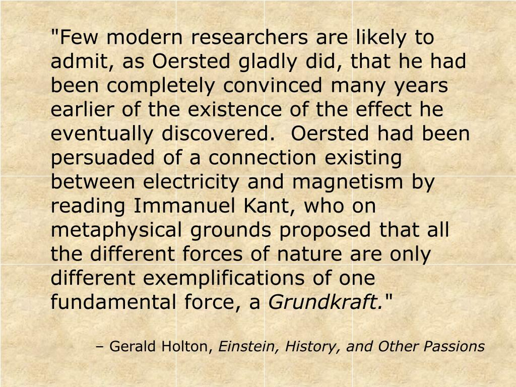 """Few modern researchers are likely to admit, as Oersted gladly did, that he had been completely convinced many years earlier of the existence of the effect he eventually discovered.  Oersted had been persuaded of a connection existing between electricity and magnetism by reading Immanuel Kant, who on metaphysical grounds proposed that all the different forces of nature are only different exemplifications of one fundamental force, a"