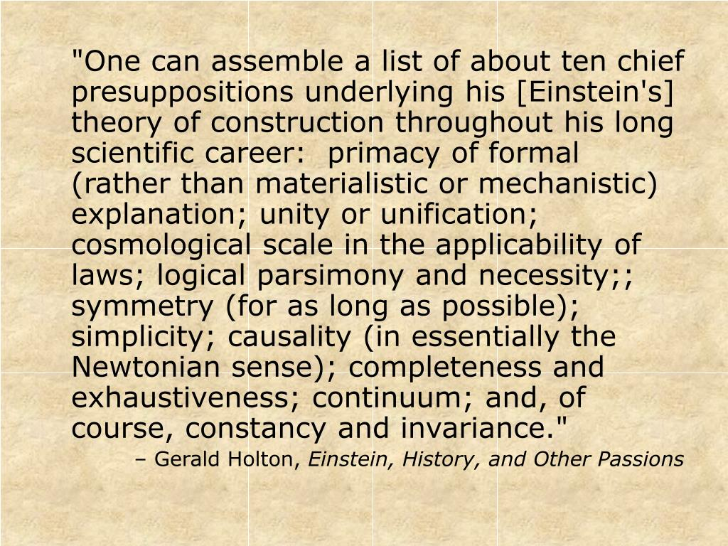"""One can assemble a list of about ten chief presuppositions underlying his [Einstein's] theory of construction throughout his long scientific career:  primacy of formal (rather than materialistic or mechanistic) explanation; unity or unification; cosmological scale in the applicability of laws; logical parsimony and necessity;; symmetry (for as long as possible); simplicity; causality (in essentially the Newtonian sense); completeness and exhaustiveness; continuum; and, of course, constancy and invariance."""