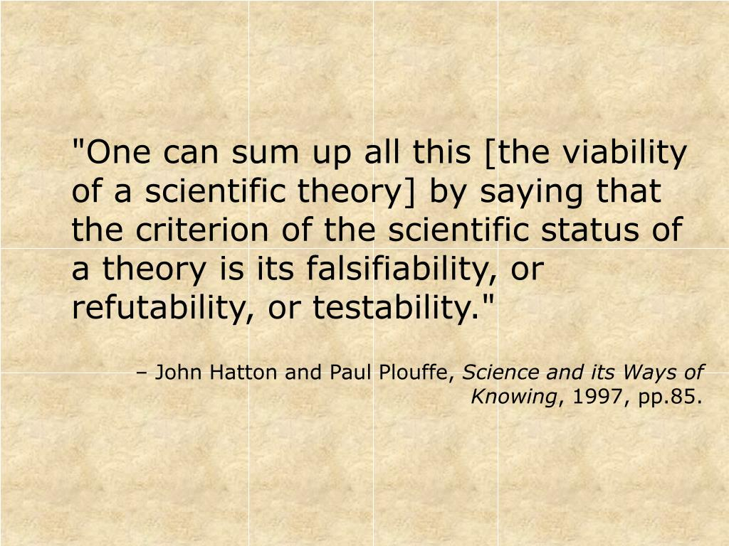 """One can sum up all this [the viability of a scientific theory] by saying that the criterion of the scientific status of a theory is its falsifiability, or refutability, or testability."""