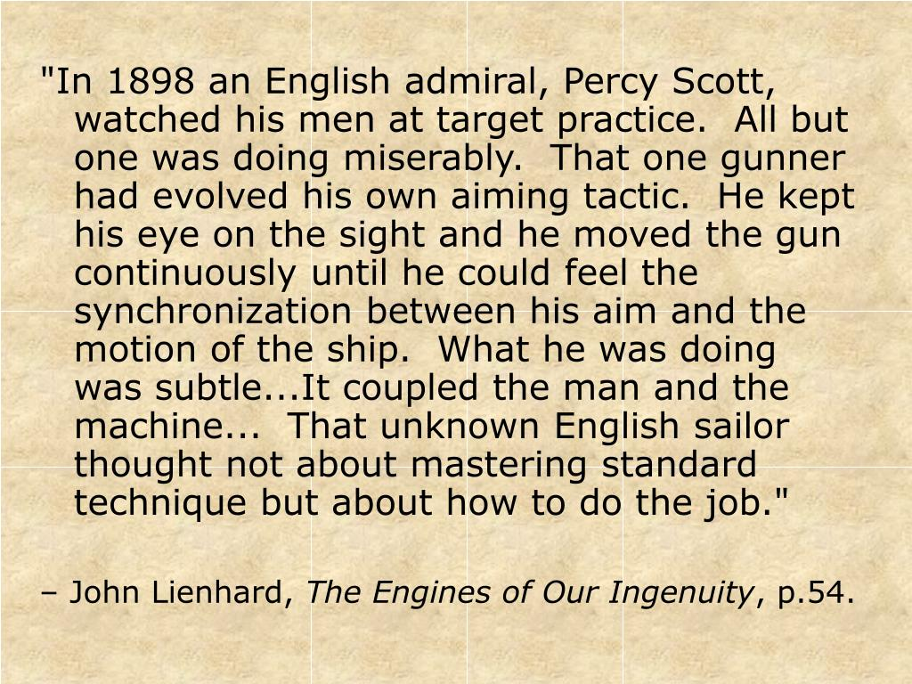 """In 1898 an English admiral, Percy Scott, watched his men at target practice.  All but one was doing miserably.  That one gunner had evolved his own aiming tactic.  He kept his eye on the sight and he moved the gun continuously until he could feel the synchronization between his aim and the motion of the ship.  What he was doing was subtle...It coupled the man and the machine...  That unknown English sailor thought not about mastering standard technique but about how to do the job."""