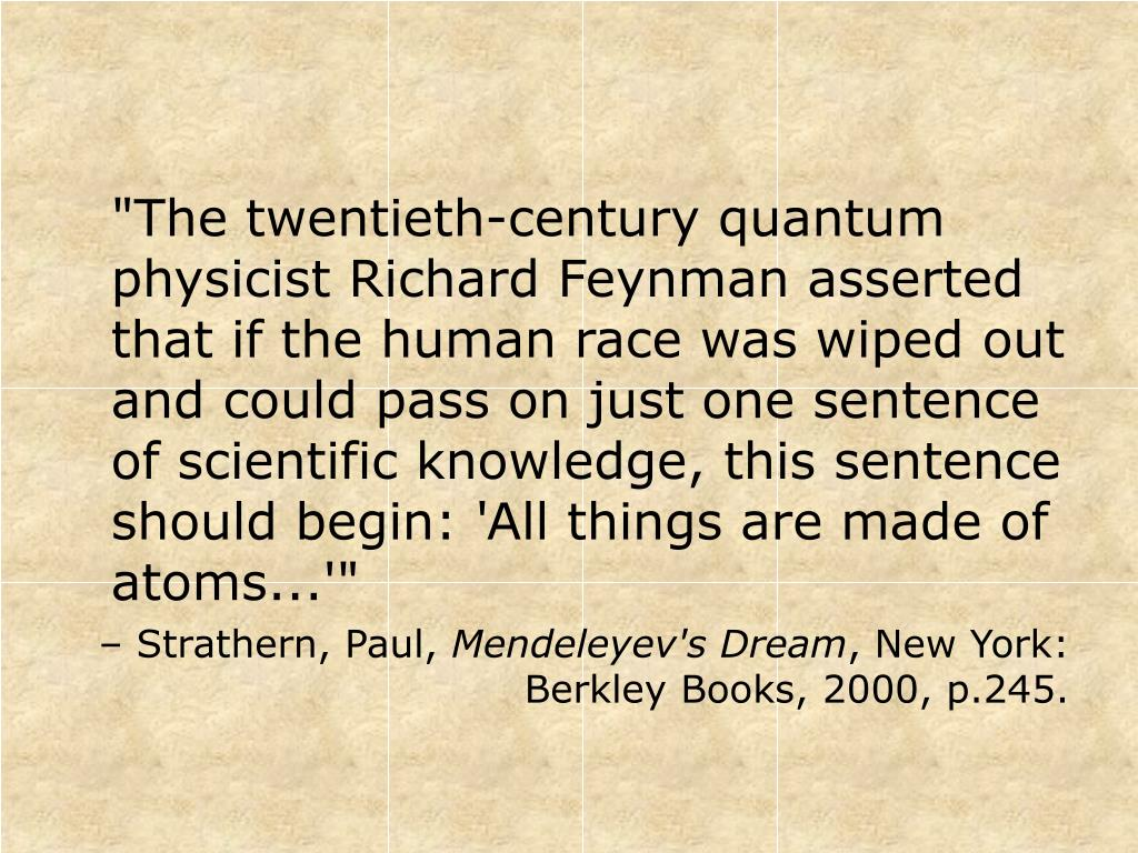 """The twentieth-century quantum physicist Richard Feynman asserted that if the human race was wiped out and could pass on just one sentence of scientific knowledge, this sentence should begin: 'All things are made of atoms...'"""