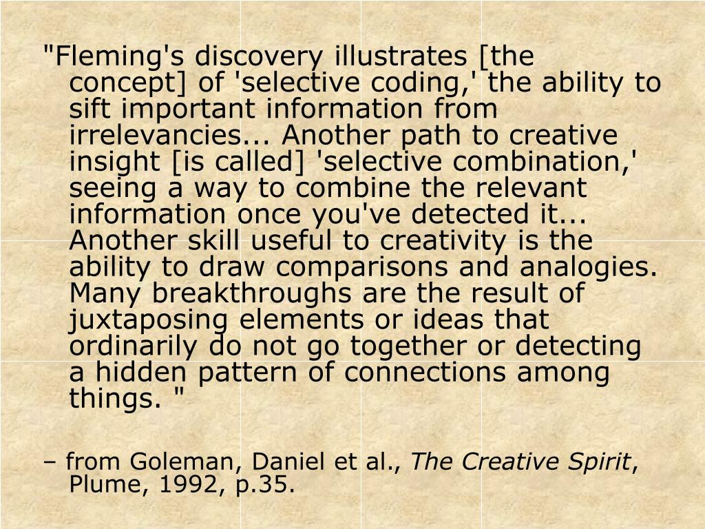 """Fleming's discovery illustrates [the concept] of 'selective coding,' the ability to sift important information from irrelevancies... Another path to creative insight [is called] 'selective combination,' seeing a way to combine the relevant information once you've detected it... Another skill useful to creativity is the ability to draw comparisons and analogies.  Many breakthroughs are the result of juxtaposing elements or ideas that ordinarily do not go together or detecting a hidden pattern of connections among things. """