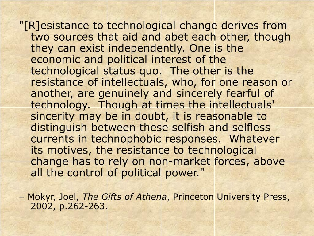 """[R]esistance to technological change derives from two sources that aid and abet each other, though they can exist independently. One is the economic and political interest of the technological status quo.  The other is the resistance of intellectuals, who, for one reason or another, are genuinely and sincerely fearful of technology.  Though at times the intellectuals' sincerity may be in doubt, it is reasonable to distinguish between these selfish and selfless currents in technophobic responses.  Whatever its motives, the resistance to technological change has to rely on non-market forces, above all the control of political power."""