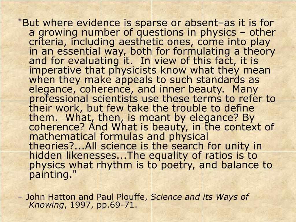 """But where evidence is sparse or absent–as it is for a growing number of questions in physics – other criteria, including aesthetic ones, come into play in an essential way, both for formulating a theory and for evaluating it.  In view of this fact, it is imperative that physicists know what they mean when they make appeals to such standards as elegance, coherence, and inner beauty.  Many professional scientists use these terms to refer to their work, but few take the trouble to define them.  What, then, is meant by elegance? By coherence? And What is beauty, in the context of mathematical formulas and physical theories?...All science is the search for unity in hidden likenesses...The equality of ratios is to physics what rhythm is to poetry, and balance to painting."""