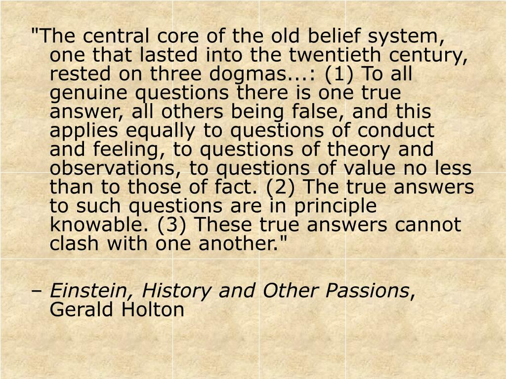 """The central core of the old belief system, one that lasted into the twentieth century, rested on three dogmas...: (1) To all genuine questions there is one true answer, all others being false, and this applies equally to questions of conduct and feeling, to questions of theory and observations, to questions of value no less than to those of fact. (2) The true answers to such questions are in principle knowable. (3) These true answers cannot clash with one another."""