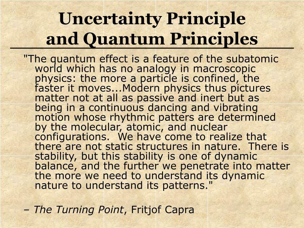 """The quantum effect is a feature of the subatomic world which has no analogy in macroscopic physics: the more a particle is confined, the faster it moves...Modern physics thus pictures matter not at all as passive and inert but as being in a continuous dancing and vibrating motion whose rhythmic patters are determined by the molecular, atomic, and nuclear configurations.  We have come to realize that there are not static structures in nature.  There is stability, but this stability is one of dynamic balance, and the further we penetrate into matter the more we need to understand its dynamic nature to understand its patterns."""