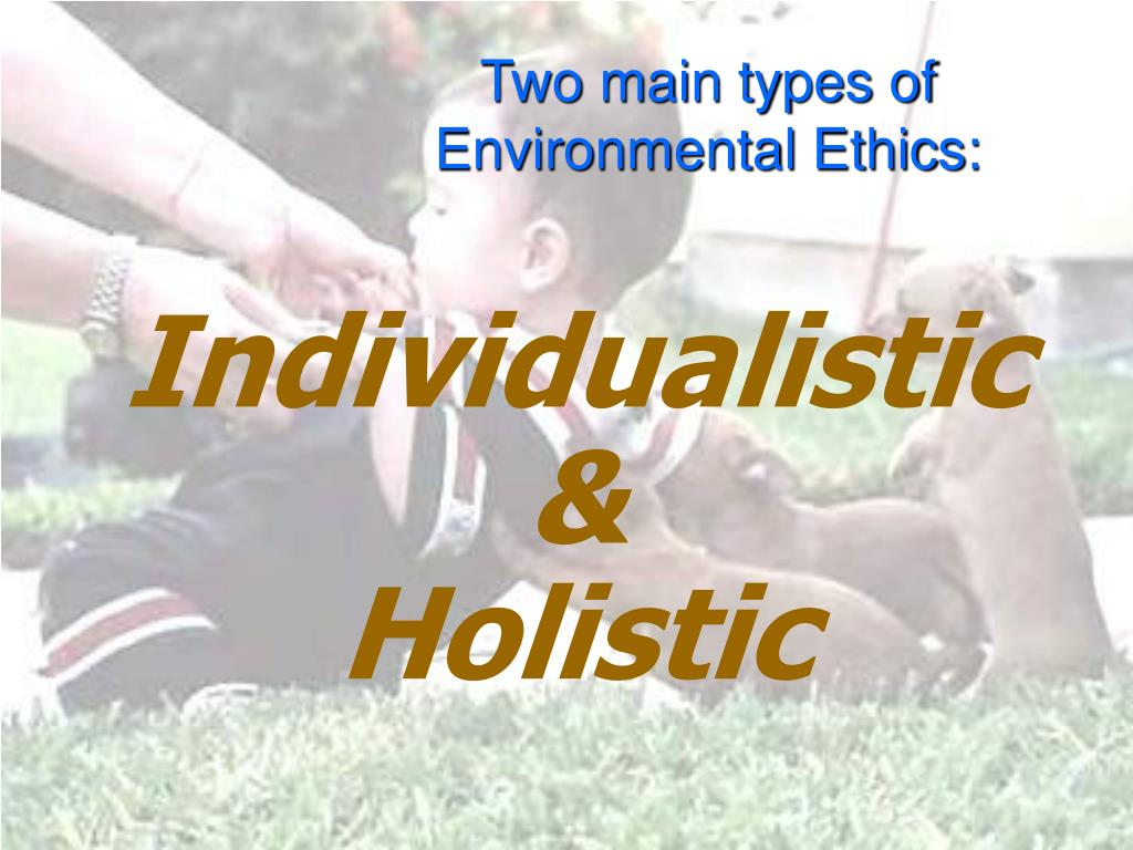 Two main types of Environmental Ethics: