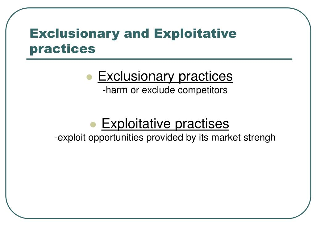 Exclusionary and Exploitative practices