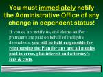 you must immediately notify the administrative office of any change in dependent status