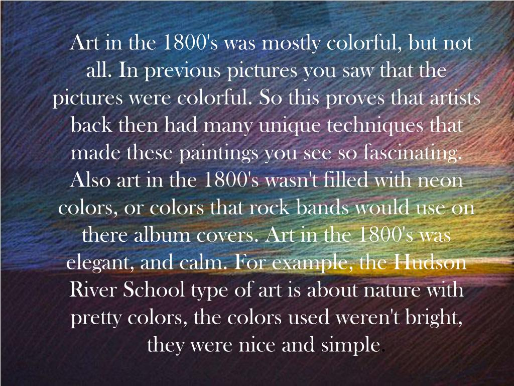 Art in the 1800's was mostly colorful, but not all. In previous pictures you saw that the pictures were colorful. So this proves that artists back then had many unique techniques that made these paintings you see so fascinating. Also art in the 1800's wasn't filled with neon colors, or colors that rock bands would use on there album covers. Art in the 1800's was elegant, and calm. For example, the Hudson River School type of art is about nature with pretty colors, the colors used weren't bright, they were nice and simple