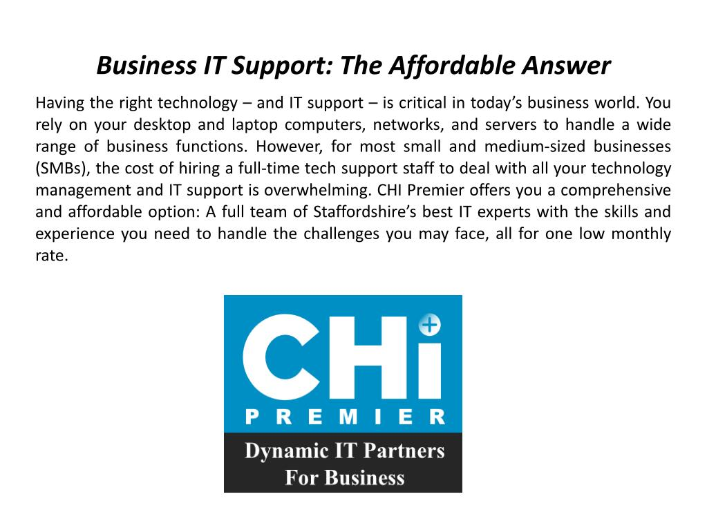 Having the right technology – and IT support – is critical in today's business world. You rely on your desktop and laptop computers, networks, and servers to handle a wide range of business functions. However, for most small and medium-sized businesses (SMBs), the cost of hiring a full-time tech support staff to deal with all your technology management and IT support is overwhelming. CHI Premier offers you a comprehensive and affordable option: A full team of Staffordshire's best IT experts with the skills and experience you need to handle the challenges you may face, all for one low monthly rate.