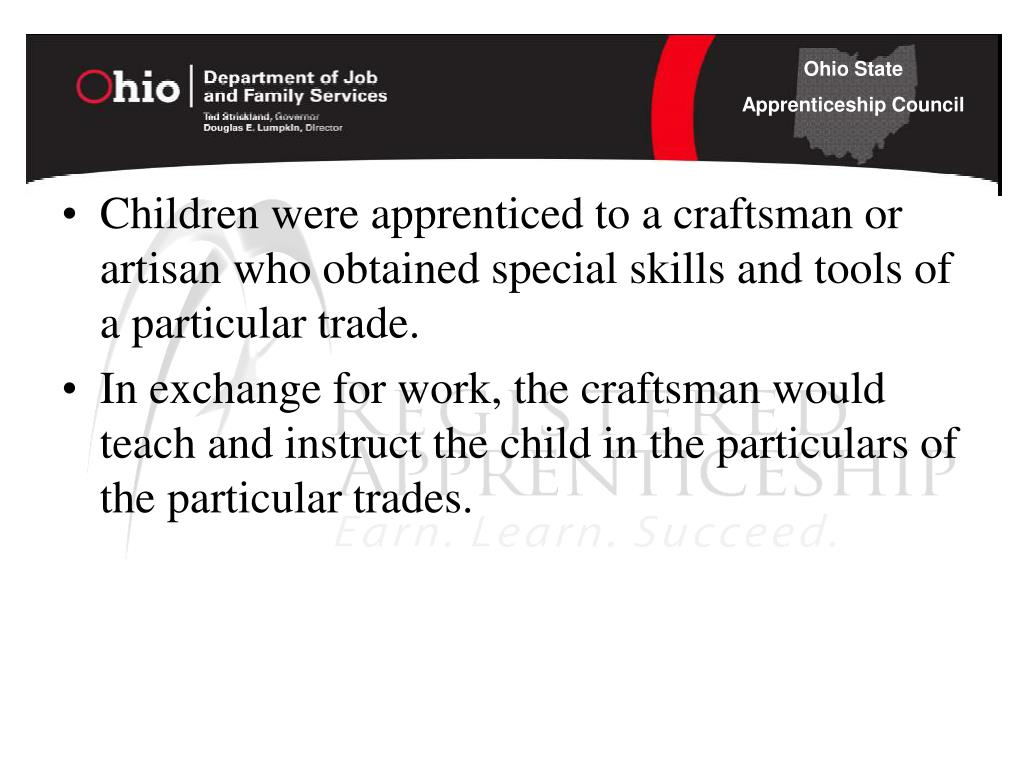Children were apprenticed to a craftsman or artisan who obtained special skills and tools of a particular trade.
