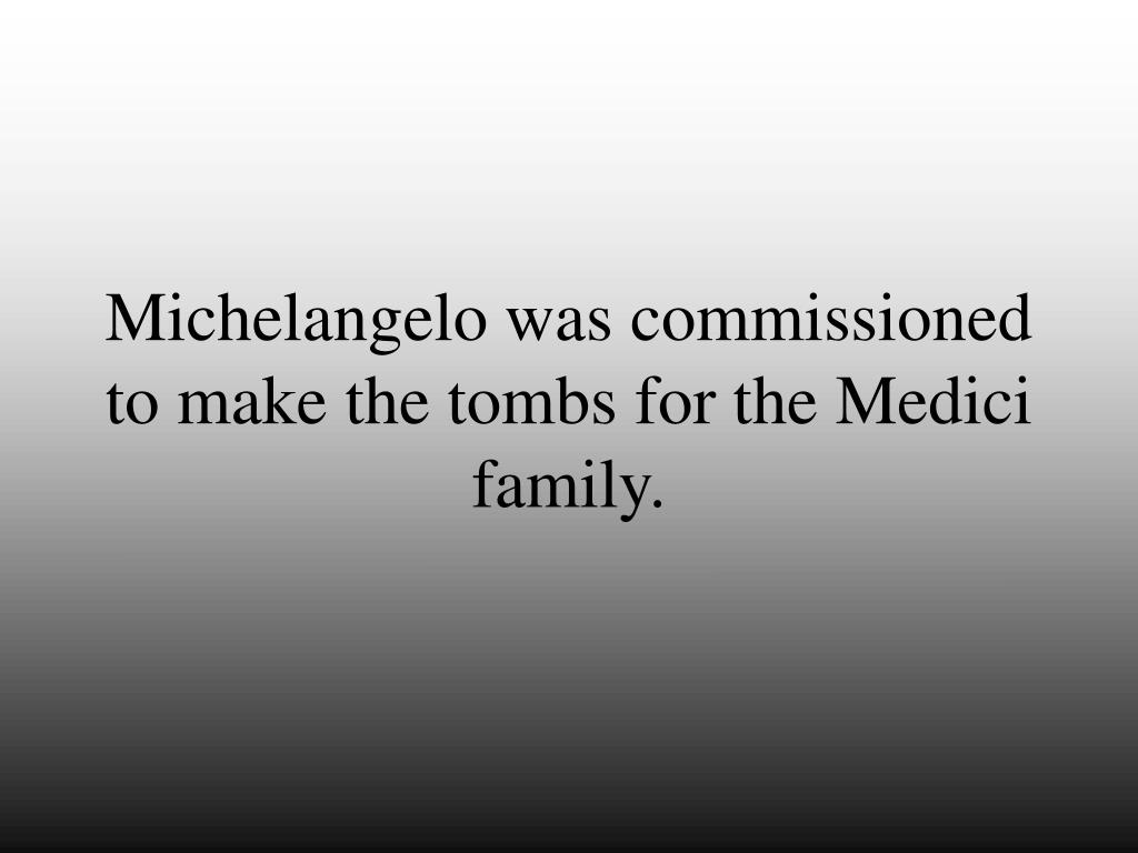 Michelangelo was commissioned to make the tombs for the Medici family.