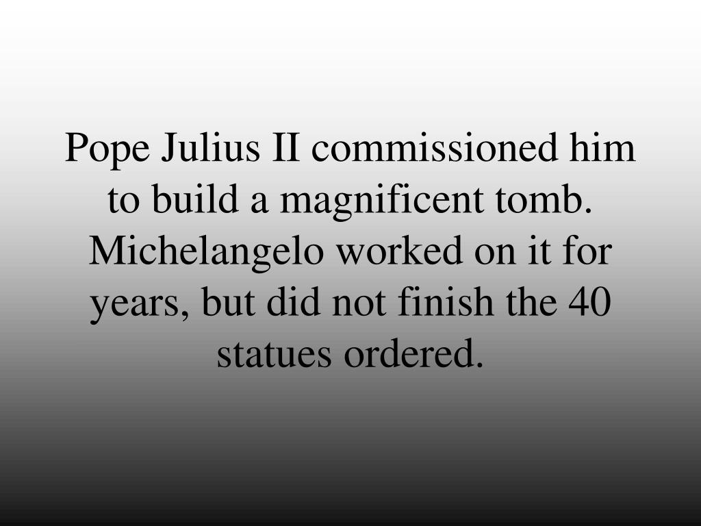 Pope Julius II commissioned him to build a magnificent tomb.  Michelangelo worked on it for years, but did not finish the 40 statues ordered.
