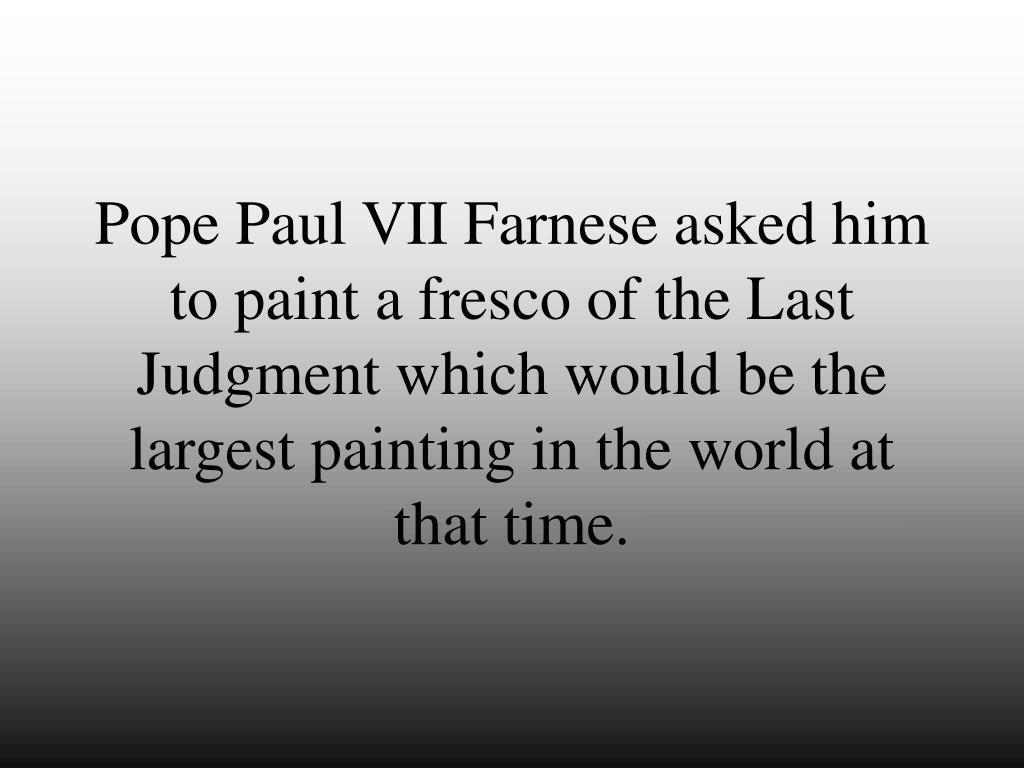 Pope Paul VII Farnese asked him to paint a fresco of the Last Judgment which would be the largest painting in the world at that time.