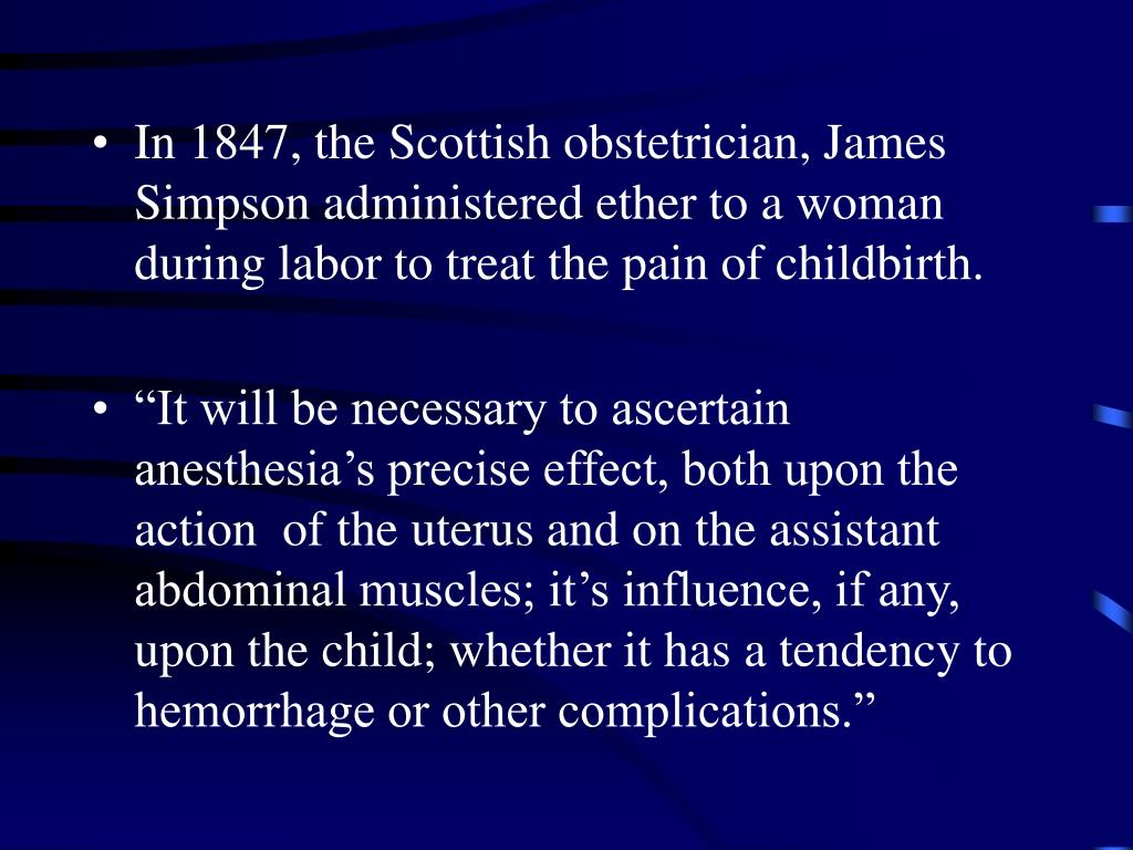 In 1847, the Scottish obstetrician, James Simpson administered ether to a woman during labor to treat the pain of childbirth.
