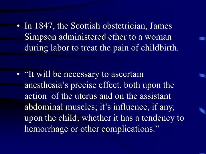 In 1847, the Scottish obstetrician, James Simpson administered ether to a woman during labor to trea...