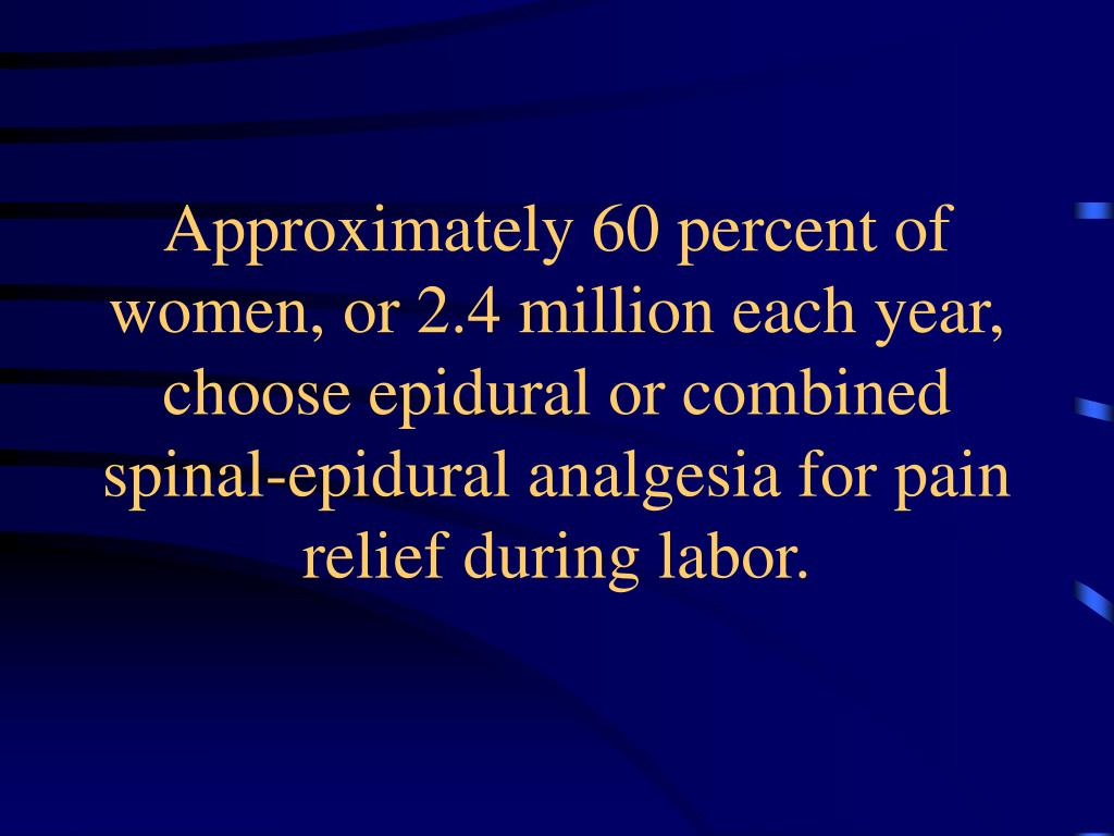 Approximately 60 percent of women, or 2.4 million each year, choose epidural or combined spinal-epidural analgesia for pain relief during labor.