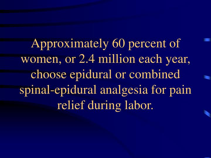 Approximately 60 percent of women, or 2.4 million each year, choose epidural or combined spinal-epid...