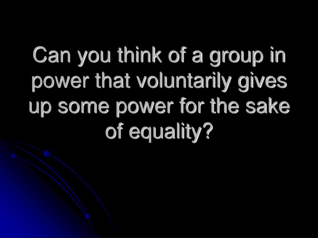 Can you think of a group in power that voluntarily gives up some power for the sake of equality?