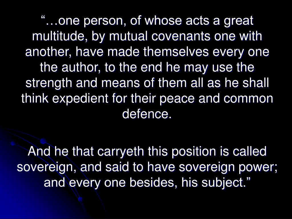 """""""…one person, of whose acts a great multitude, by mutual covenants one with another, have made themselves every one the author, to the end he may use the strength and means of them all as he shall think expedient for their peace and common defence."""