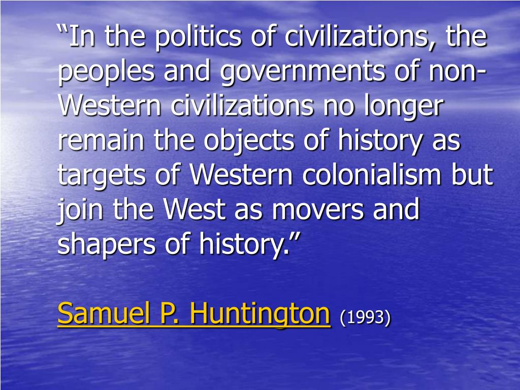 """""""In the politics of civilizations, the peoples and governments of non-Western civilizations no longer remain the objects of history as targets of Western colonialism but join the West as movers and shapers of history."""""""