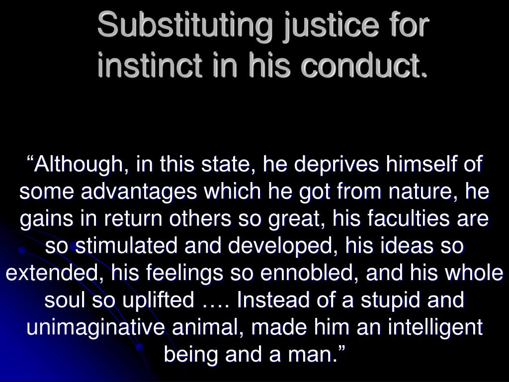 Substituting justice for instinct in his conduct.