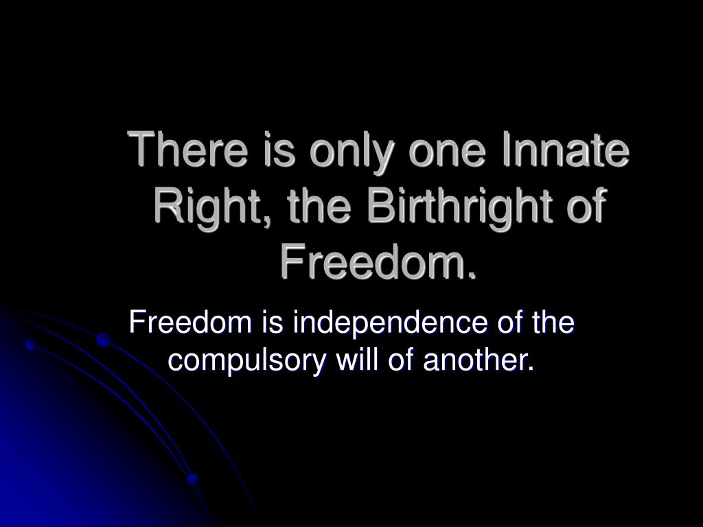There is only one Innate Right, the Birthright of Freedom.