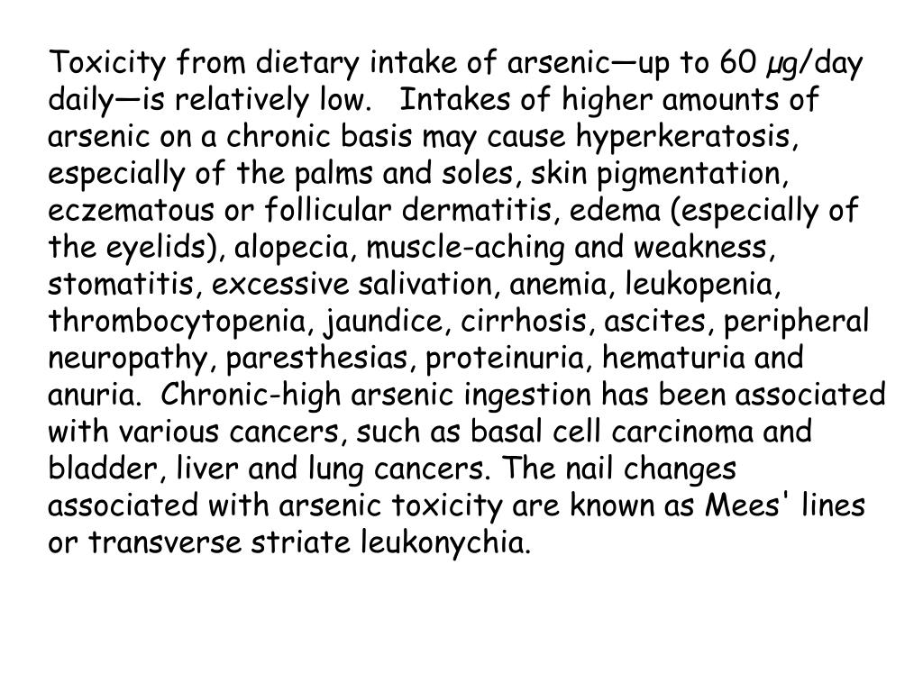 Toxicity from dietary intake of arsenic—up to 60 µg/day daily—is relatively low.   Intakes of higher amounts of arsenic on a chronic basis may cause hyperkeratosis, especially of the palms and soles, skin pigmentation, eczematous or follicular dermatitis, edema (especially of the eyelids), alopecia, muscle-aching and weakness, stomatitis, excessive salivation, anemia, leukopenia, thrombocytopenia, jaundice, cirrhosis, ascites, peripheral neuropathy, paresthesias, proteinuria, hematuria and anuria.  Chronic-high arsenic ingestion has been associated with various cancers, such as basal cell carcinoma and bladder, liver and lung cancers. The nail changes associated with arsenic toxicity are known as Mees' lines or transverse striate leukonychia.