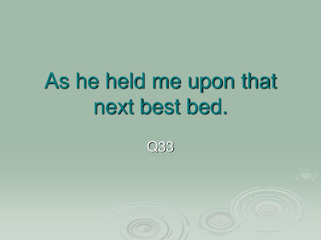 As he held me upon that next best bed.