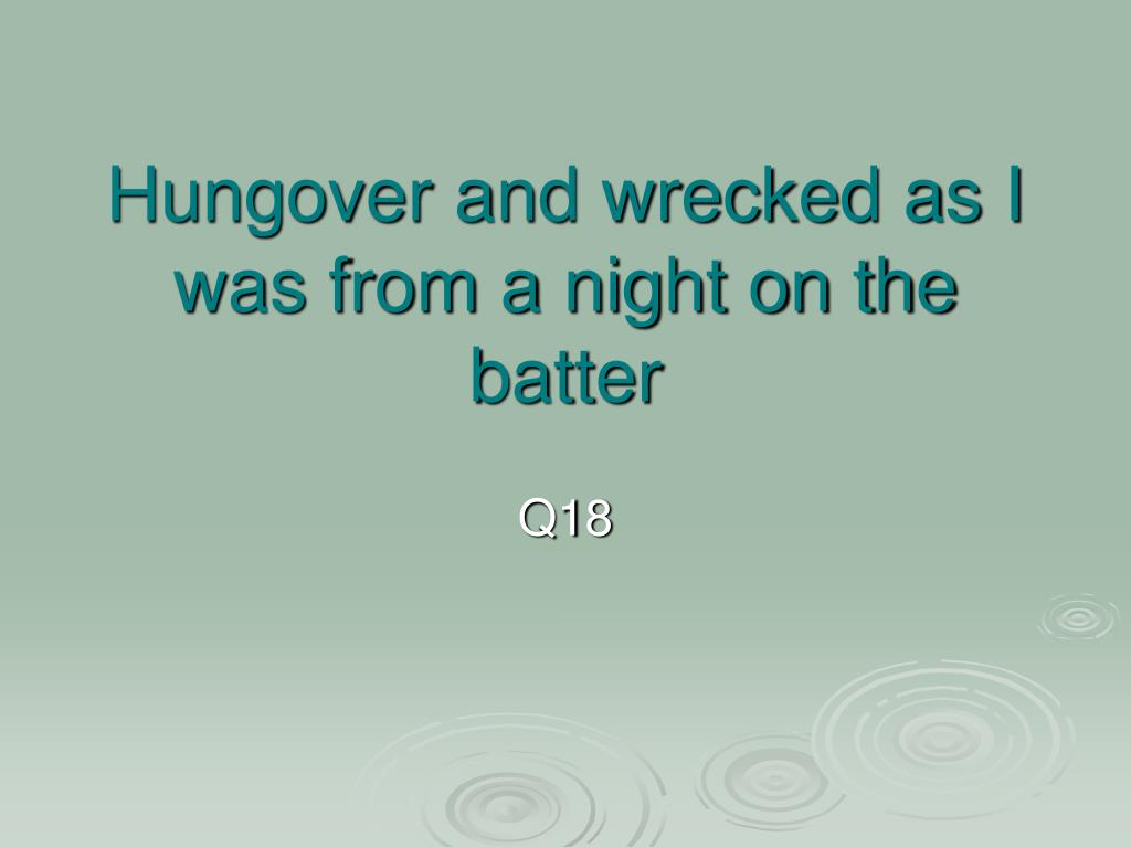 Hungover and wrecked as I was from a night on the batter
