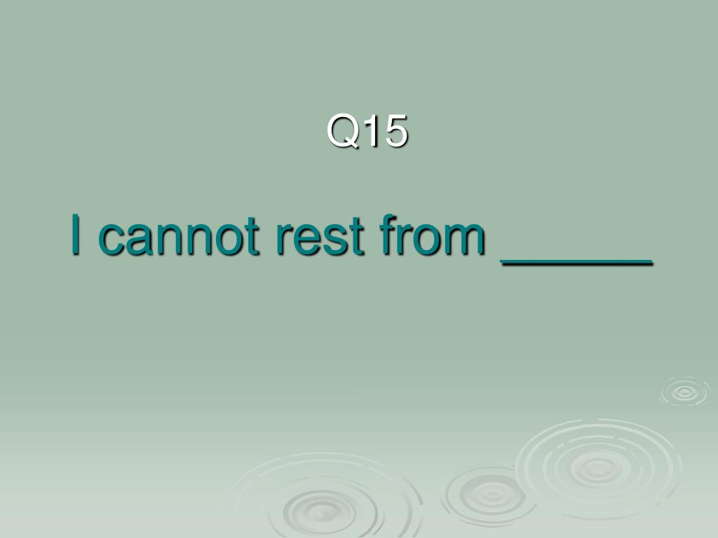 I cannot rest from _____