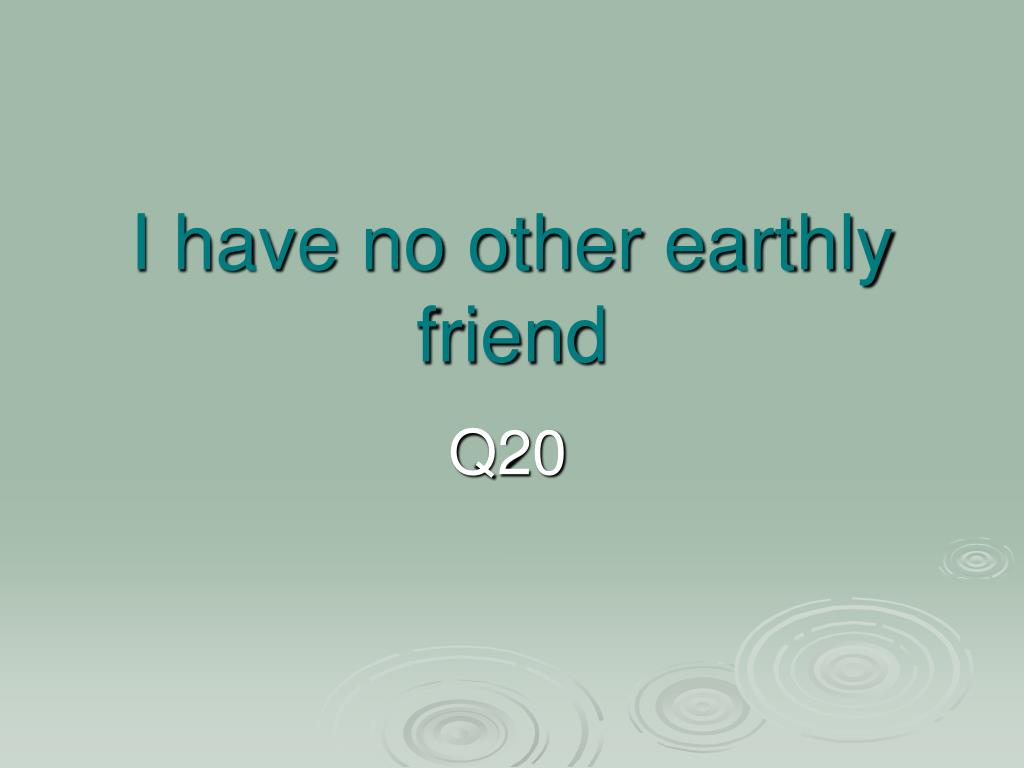 I have no other earthly friend