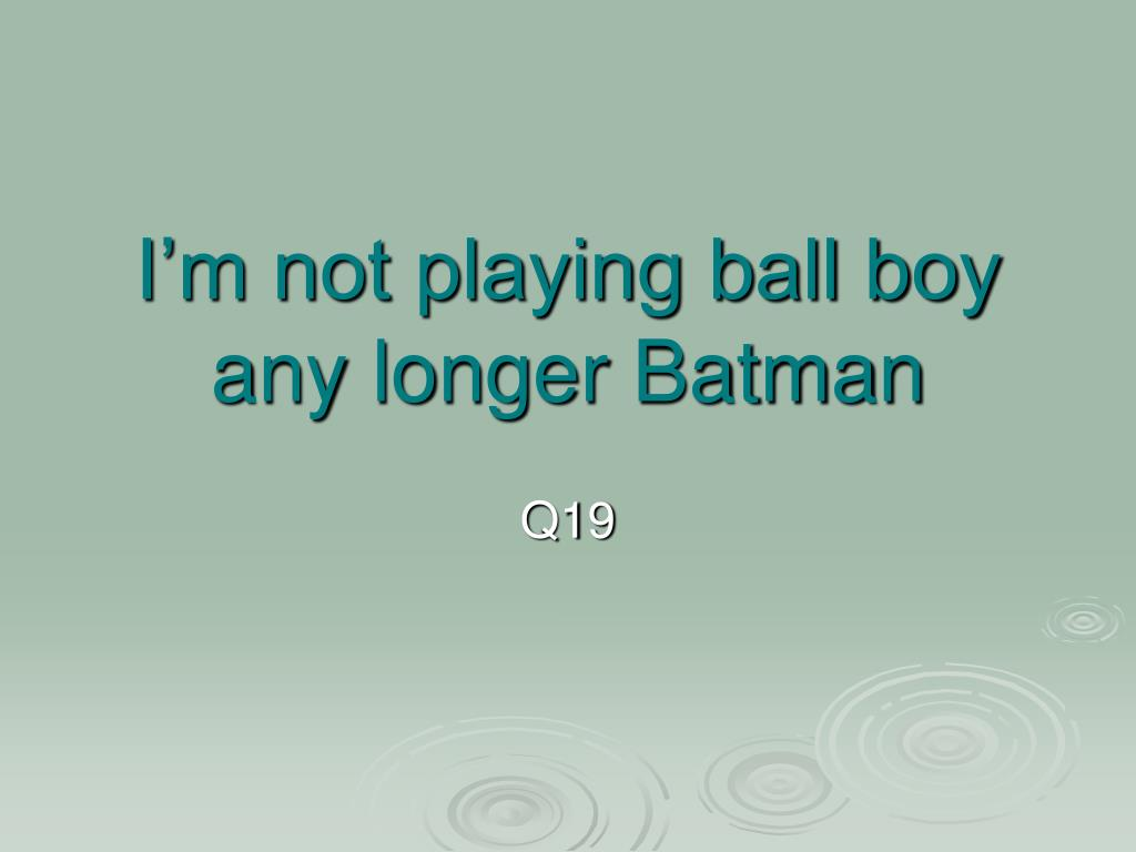 I'm not playing ball boy any longer Batman