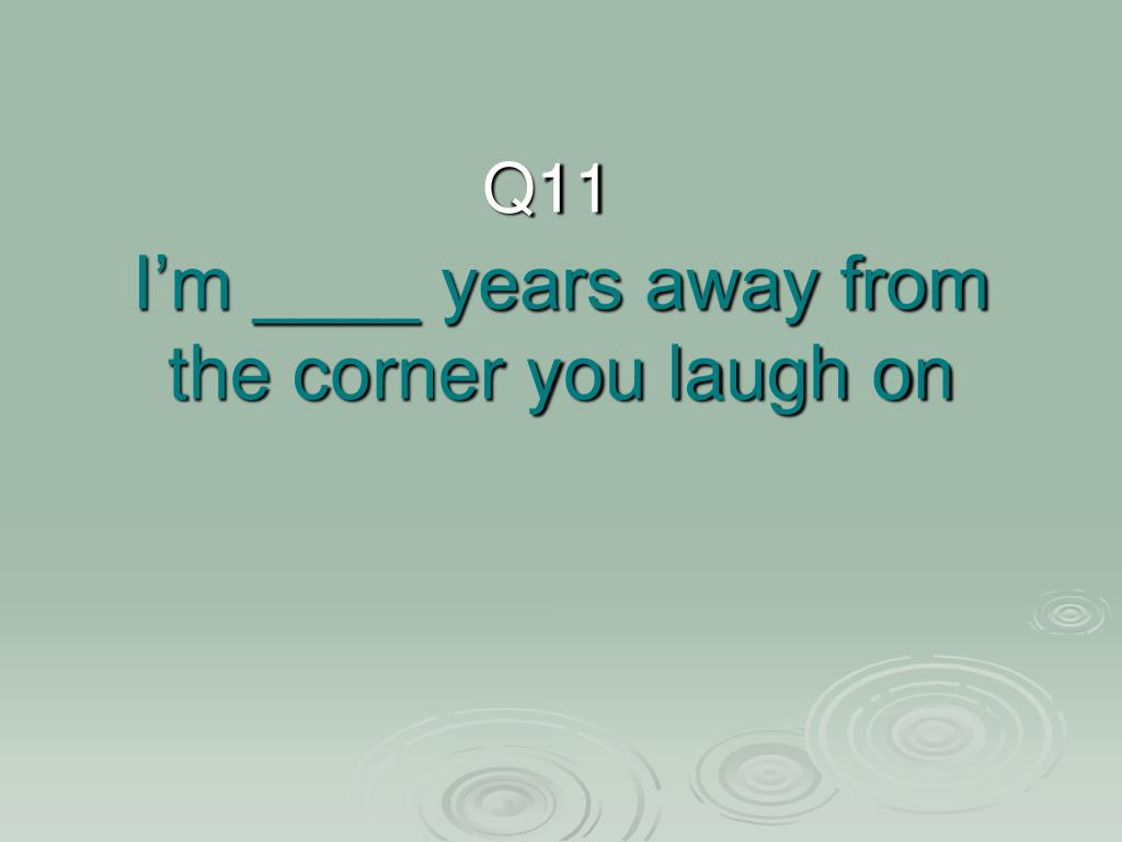 I'm ____ years away from the corner you laugh on