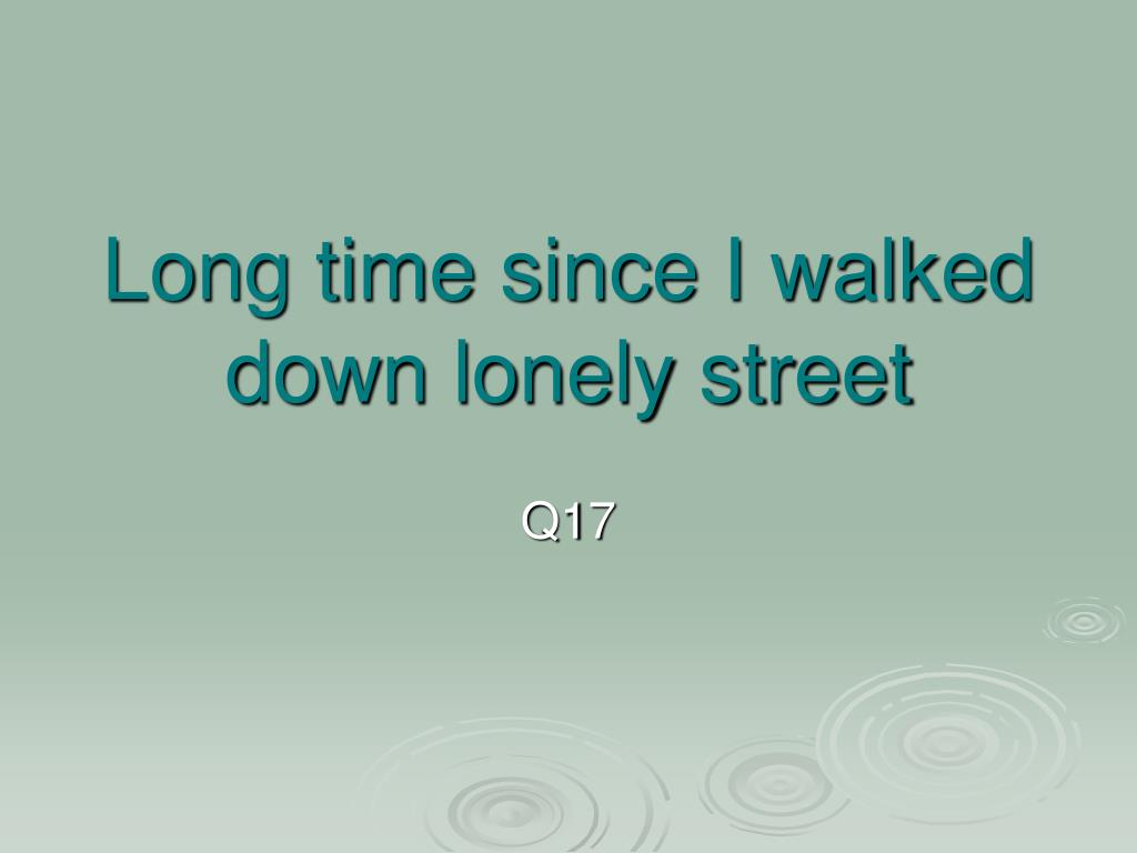 Long time since I walked down lonely street