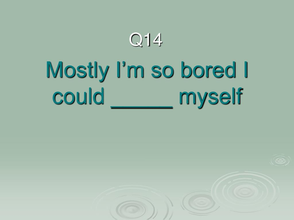 Mostly I'm so bored I could _____ myself