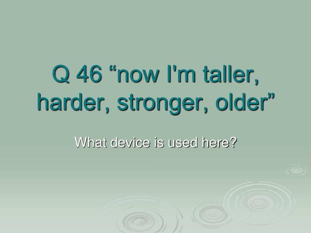 """Q 46 """"now I'm taller, harder, stronger, older"""""""