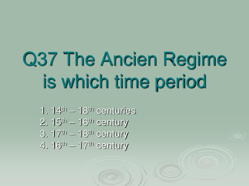Q37 The Ancien Regime is which time period