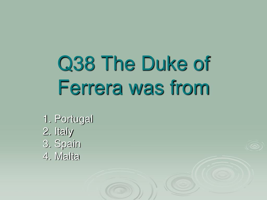 Q38 The Duke of Ferrera was from