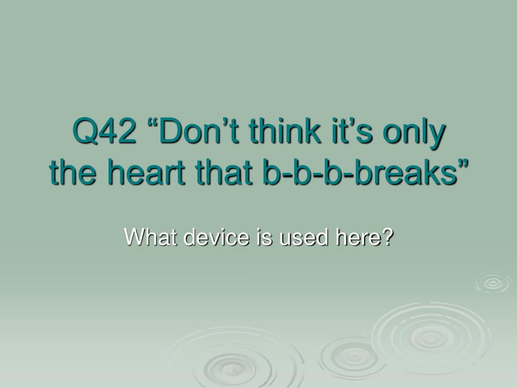 "Q42 ""Don't think it's only the heart that b-b-b-breaks"""