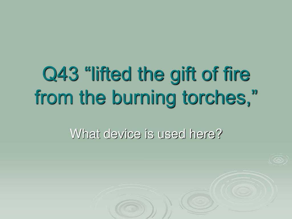 "Q43 ""lifted the gift of fire from the burning torches,"""