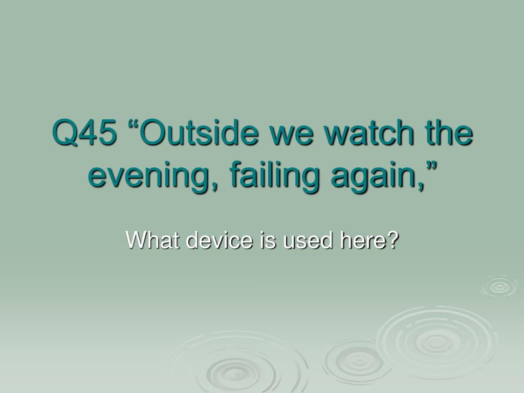 "Q45 ""Outside we watch the evening, failing again,"""