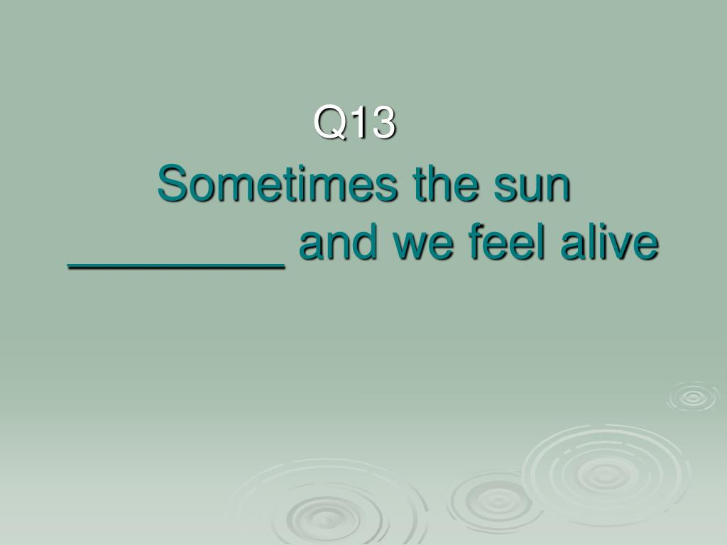 Sometimes the sun ________ and we feel alive