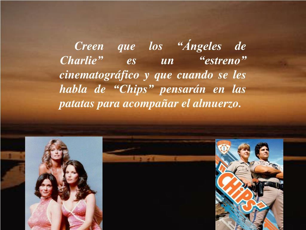 """Creen que los """"Ángeles de Charlie"""" es un """"estreno"""" cinematográfico y que cuando se les habla de """"Chips""""pensarán en las patatas para acompañar el almuerzo."""